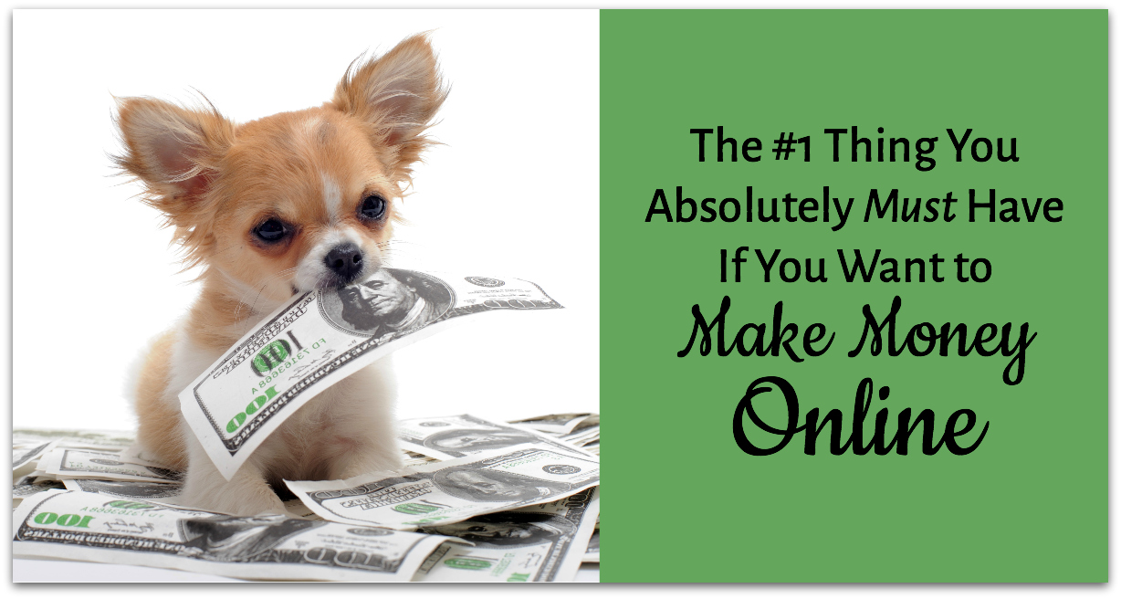The #1 Thing You Absolutely Must Have If You Want to Make Money Online