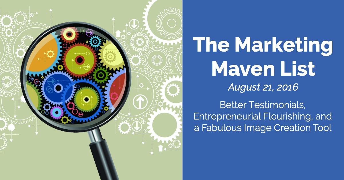 The Marketing Maven List: Better Testimonials, Entrepreneurial Flourishing, and a Fabulous Image Creation Tool